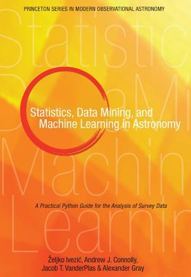Statistics, Data Mining, and Machine Learning in Astronomy By Ivezic, +�eljko/ Connolly, Andrew/ Vanderplas, Jacob/ Gray, Alexander